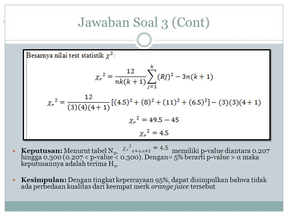 Jawaban Soal 3 (Cont) Keputusan: Menurut tabel N 2, memiliki p-value diantara 0.207 hingga 0.300 (0.207 α maka keputusannya adalah terima H 0. Kesimpu