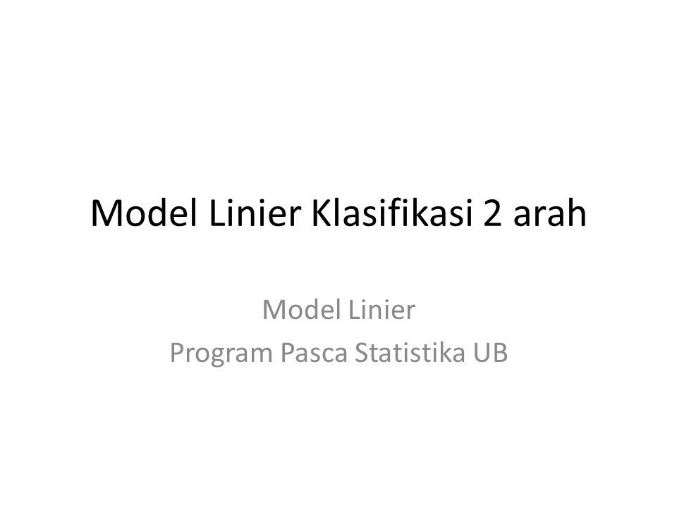 Model Linier Klasifikasi 2 arah Model Linier Program Pasca Statistika UB
