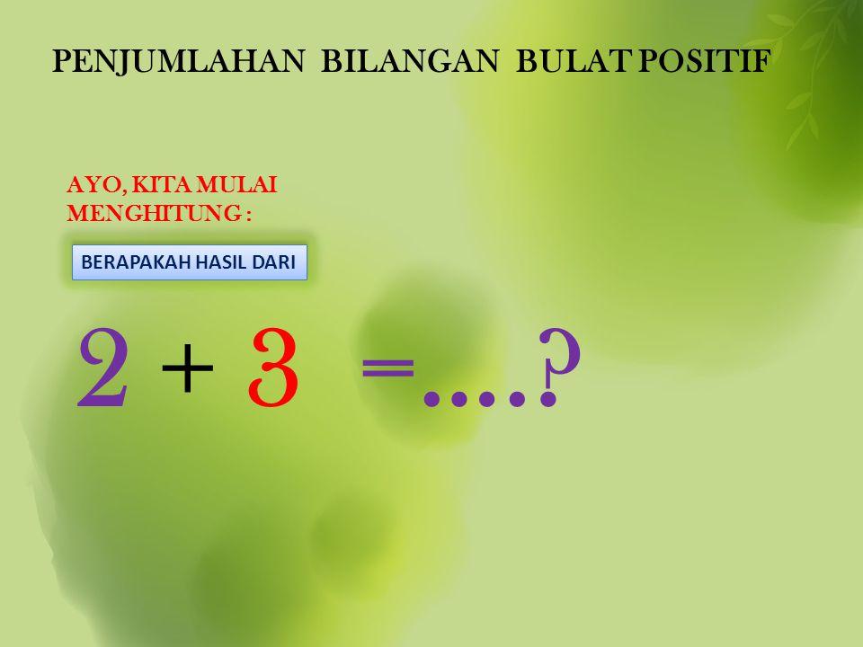 PENJUMLAHAN BILANGAN BULAT POSITIF AYO, KITA MULAI MENGHITUNG : 2 + 3 =….? BERAPAKAH HASIL DARI