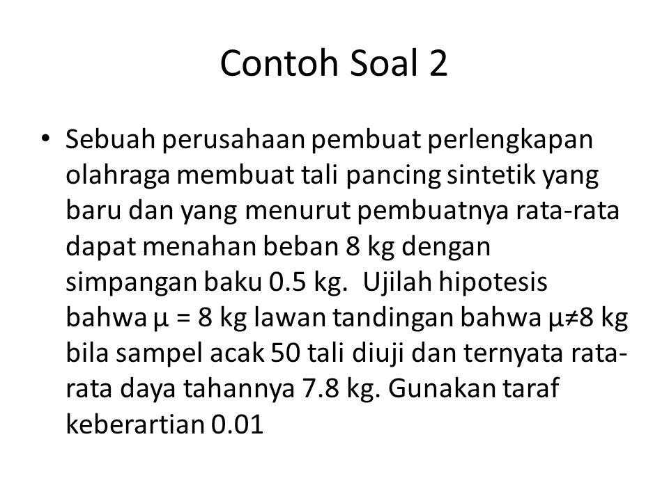 Contoh Soal 2 Sebuah perusahaan pembuat perlengkapan olahraga membuat tali pancing sintetik yang baru dan yang menurut pembuatnya rata-rata dapat menahan beban 8 kg dengan simpangan baku 0.5 kg.