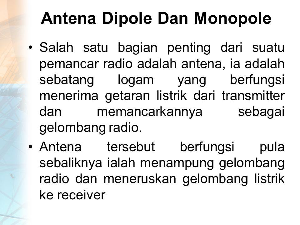 Antena Dipole Dan Monopole Salah satu bagian penting dari suatu pemancar radio adalah antena, ia adalah sebatang logam yang berfungsi menerima getaran listrik dari transmitter dan memancarkannya sebagai gelombang radio.