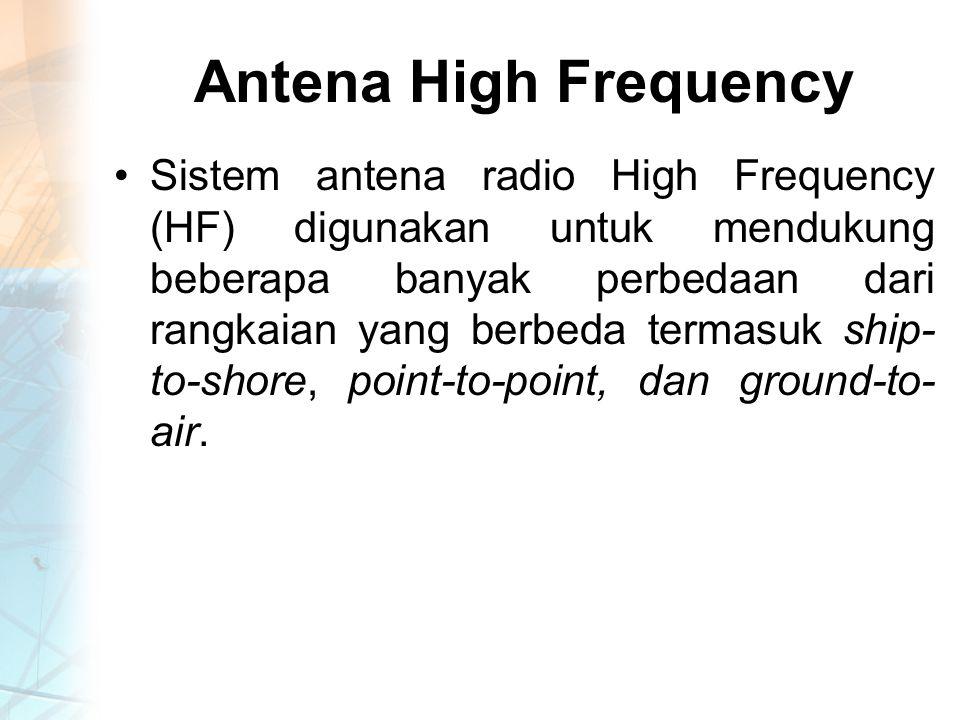 Antena High Frequency Sistem antena radio High Frequency (HF) digunakan untuk mendukung beberapa banyak perbedaan dari rangkaian yang berbeda termasuk ship- to-shore, point-to-point, dan ground-to- air.