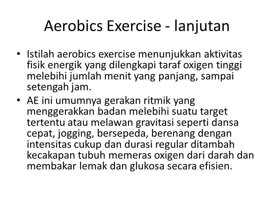 Aerobics Exercise - lanjutan Istilah aerobics exercise menunjukkan aktivitas fisik energik yang dilengkapi taraf oxigen tinggi melebihi jumlah menit y
