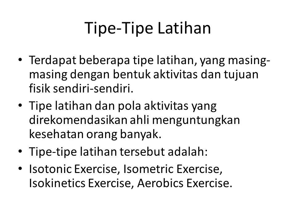 Tipe-Tipe Latihan Terdapat beberapa tipe latihan, yang masing- masing dengan bentuk aktivitas dan tujuan fisik sendiri-sendiri. Tipe latihan dan pola