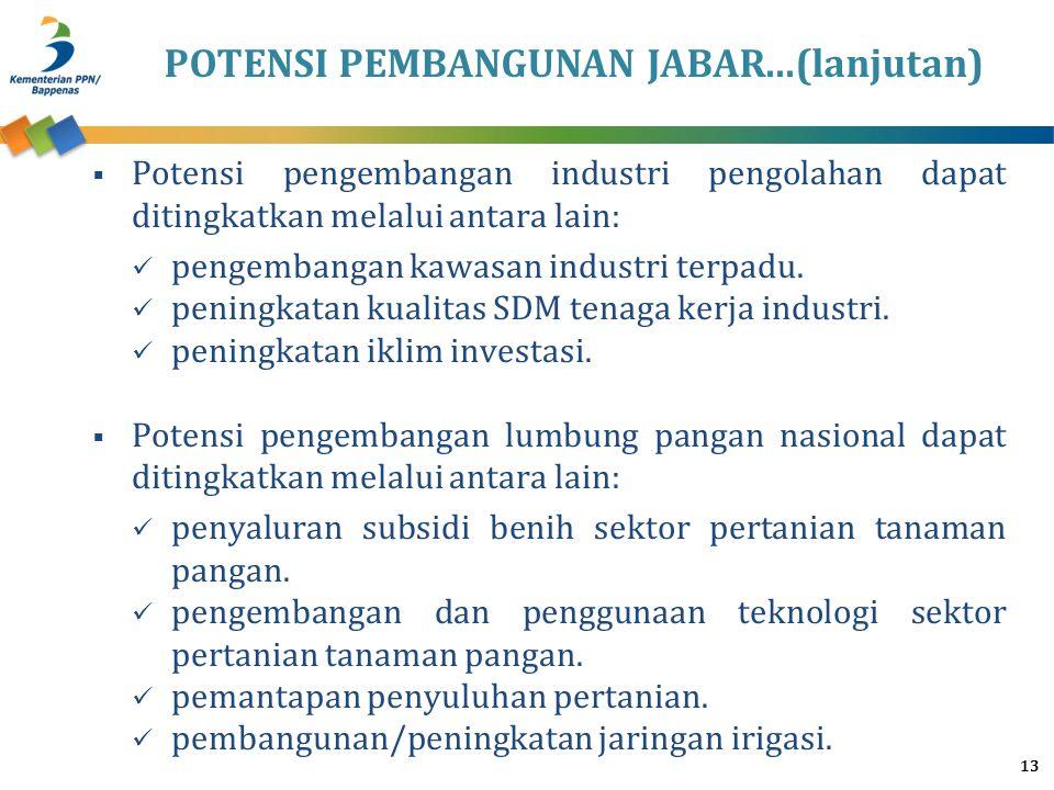 POTENSI PEMBANGUNAN JABAR...(lanjutan) 13  Potensi pengembangan industri pengolahan dapat ditingkatkan melalui antara lain: pengembangan kawasan indu