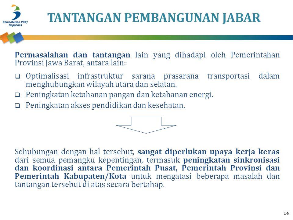 TANTANGAN PEMBANGUNAN JABAR 14 Permasalahan dan tantangan lain yang dihadapi oleh Pemerintahan Provinsi Jawa Barat, antara lain:  Optimalisasi infras