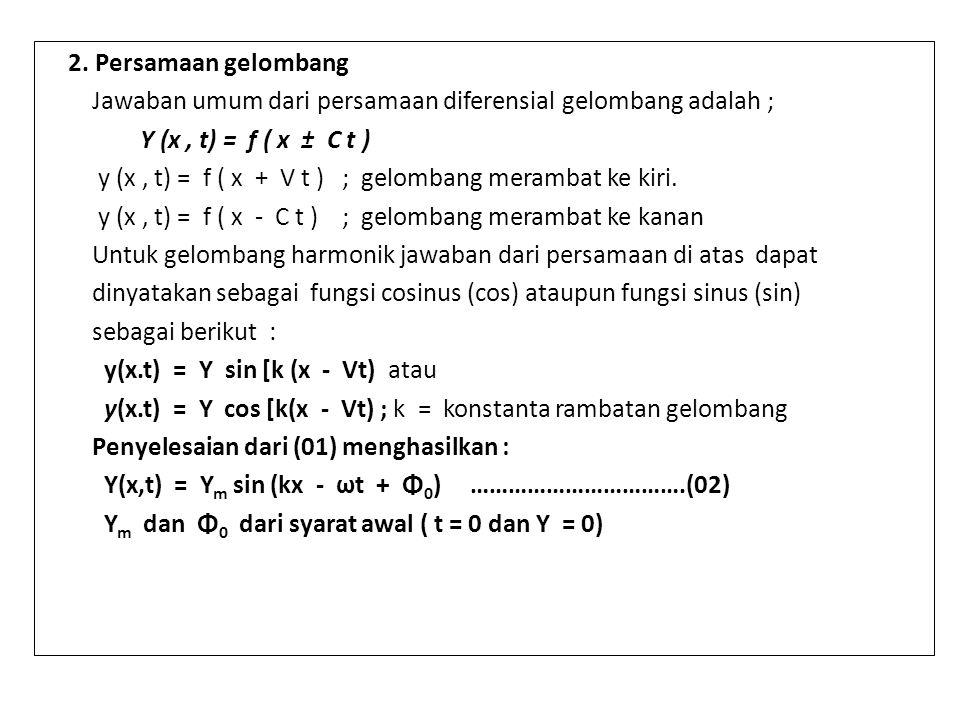 2. Persamaan gelombang Jawaban umum dari persamaan diferensial gelombang adalah ; Y (x, t) = f ( x ± C t ) y (x, t) = f ( x + V t ) ; gelombang meramb