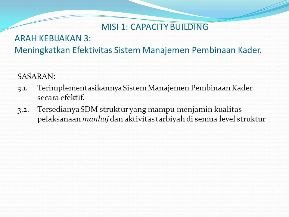 MISI 1: CAPACITY BUILDING ARAH KEBIJAKAN 4 : Meningkatkan penyebaran dan pemberdayaan kader secara proporsional ke berbagai segmen, tingkatan sosial dan kawasan geografis serta sektor-sektor strategis sesuai dengan tingkat skala prioritas dan peran dalam tuntutan mihwar da'wah SASARAN: 4.1.
