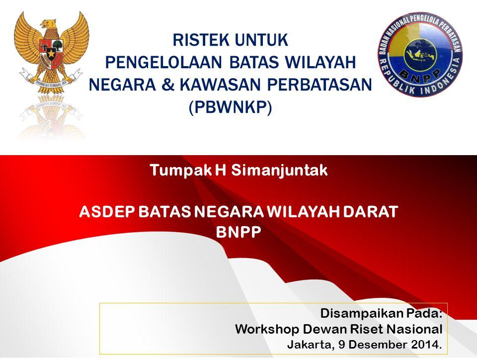 Tumpak H Simanjuntak ASDEP BATAS NEGARA WILAYAH DARAT BNPP Disampaikan Pada: Workshop Dewan Riset Nasional Jakarta, 9 Desember 2014. RISTEK UNTUK PENG