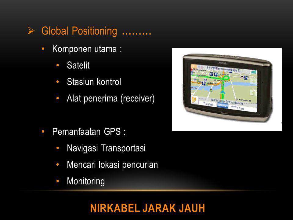 NIRKABEL JARAK JAUH  Global Positioning......... Komponen utama : Satelit Stasiun kontrol Alat penerima (receiver) Pemanfaatan GPS : Navigasi Transpo