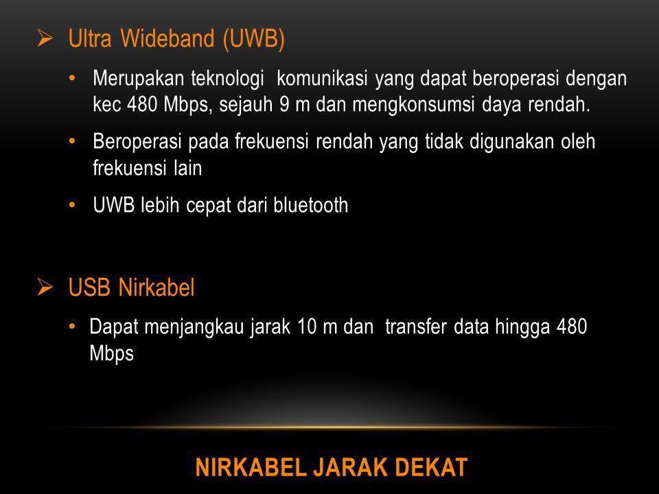 NIRKABEL JARAK DEKAT  Ultra Wideband (UWB) Merupakan teknologi komunikasi yang dapat beroperasi dengan kec 480 Mbps, sejauh 9 m dan mengkonsumsi daya