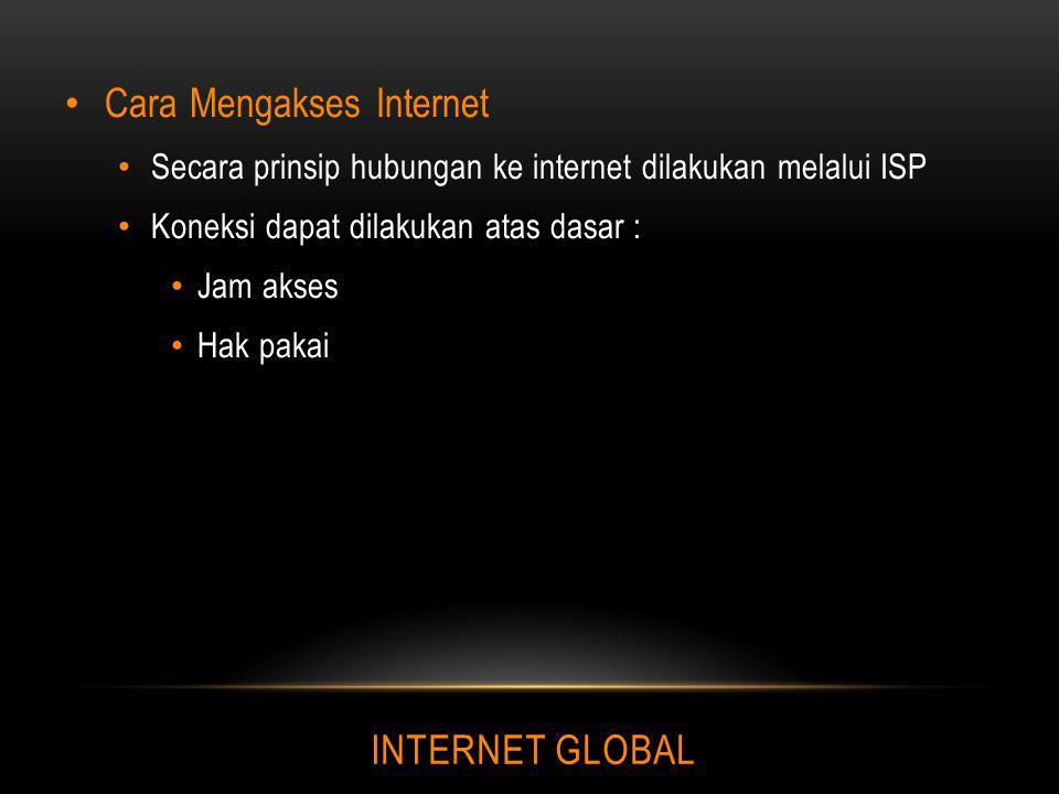 INTERNET GLOBAL Cara Mengakses Internet Secara prinsip hubungan ke internet dilakukan melalui ISP Koneksi dapat dilakukan atas dasar : Jam akses Hak p