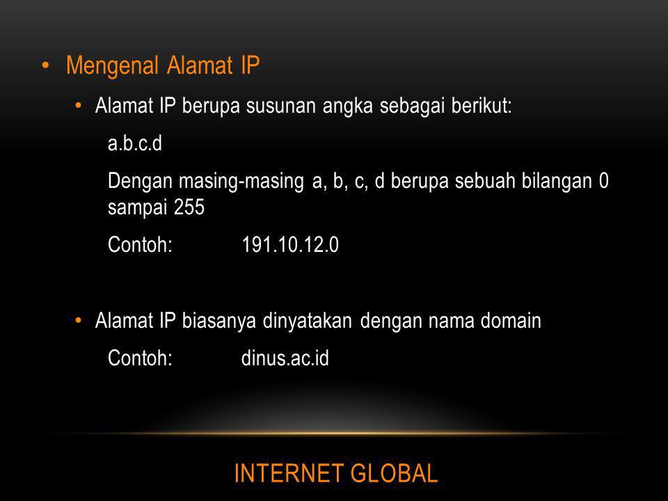 INTERNET GLOBAL Mengenal Alamat IP Alamat IP berupa susunan angka sebagai berikut: a.b.c.d Dengan masing-masing a, b, c, d berupa sebuah bilangan 0 sa