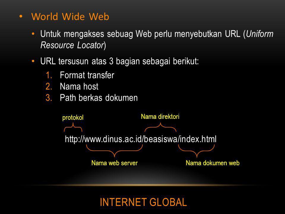 INTERNET GLOBAL World Wide Web Untuk mengakses sebuag Web perlu menyebutkan URL ( Uniform Resource Locator ) URL tersusun atas 3 bagian sebagai beriku