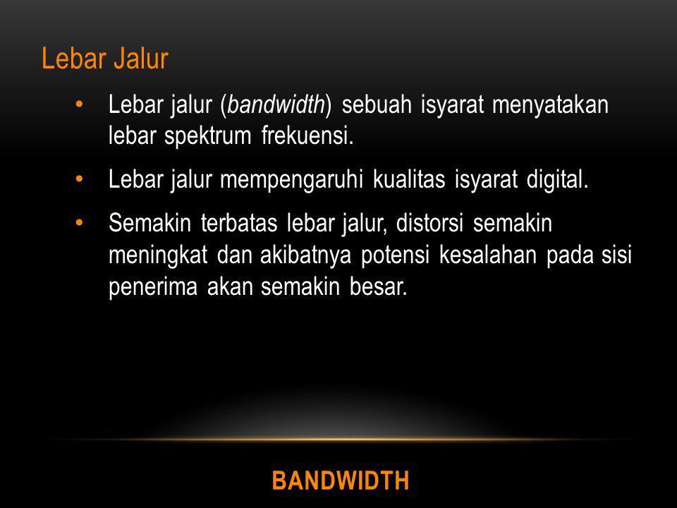 BANDWIDTH Lebar Jalur Lebar jalur ( bandwidth ) sebuah isyarat menyatakan lebar spektrum frekuensi. Lebar jalur mempengaruhi kualitas isyarat digital.