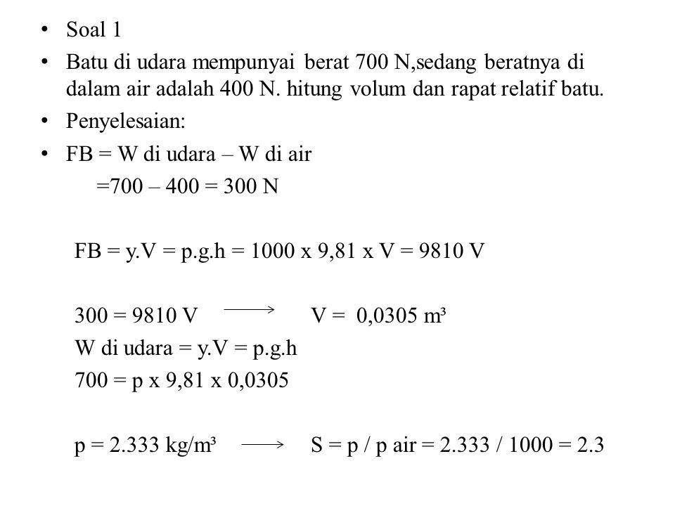 Soal 1 Batu di udara mempunyai berat 700 N,sedang beratnya di dalam air adalah 400 N. hitung volum dan rapat relatif batu. Penyelesaian: FB = W di uda