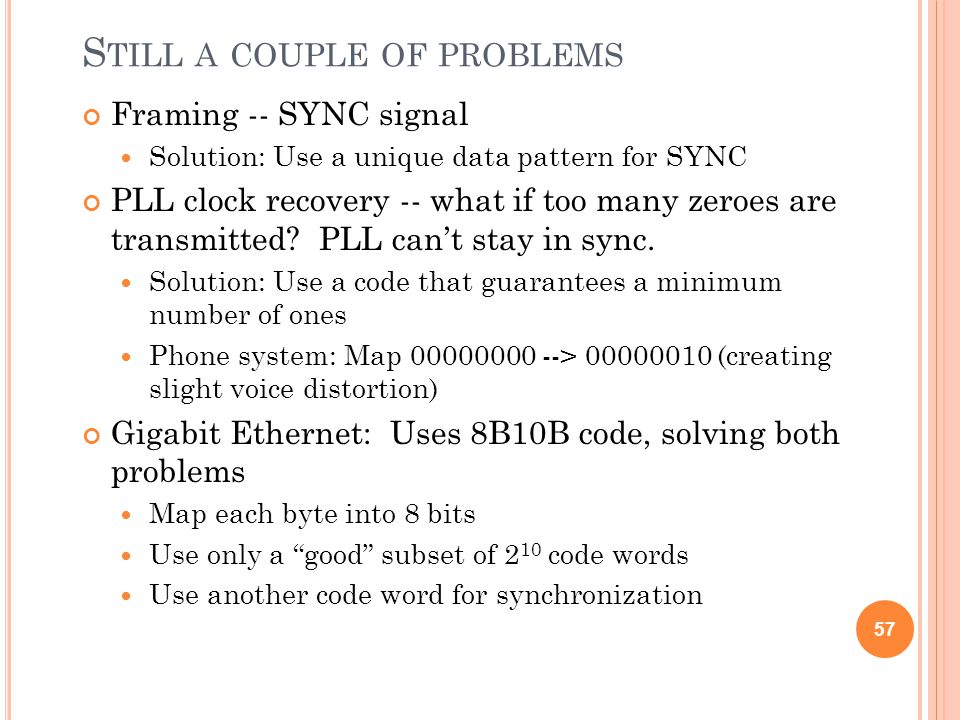 S TILL A COUPLE OF PROBLEMS Framing -- SYNC signal Solution: Use a unique data pattern for SYNC PLL clock recovery -- what if too many zeroes are tran
