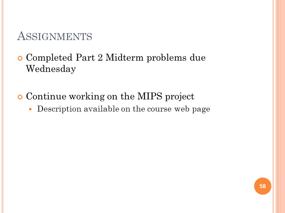 A SSIGNMENTS Completed Part 2 Midterm problems due Wednesday Continue working on the MIPS project Description available on the course web page 58