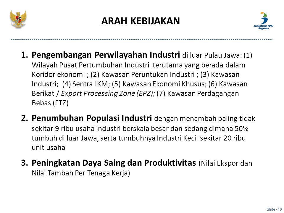 ARAH KEBIJAKAN Slide - 10 1.Pengembangan Perwilayahan Industri di luar Pulau Jawa: (1) Wilayah Pusat Pertumbuhan Industri terutama yang berada dalam K