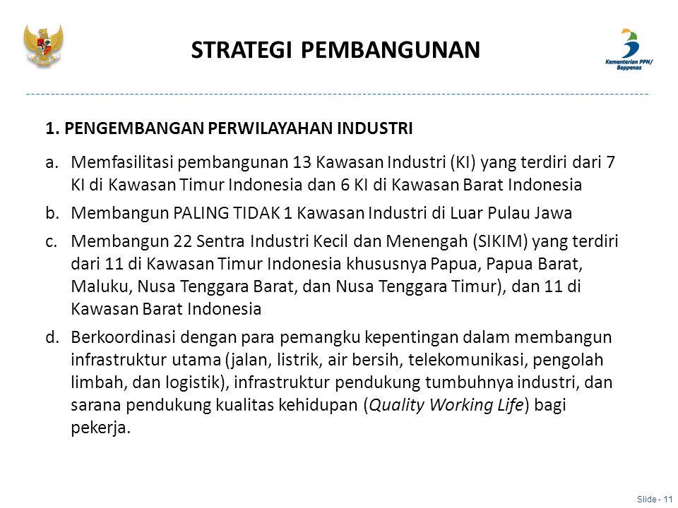 STRATEGI PEMBANGUNAN Slide - 11 1. PENGEMBANGAN PERWILAYAHAN INDUSTRI a.Memfasilitasi pembangunan 13 Kawasan Industri (KI) yang terdiri dari 7 KI di K