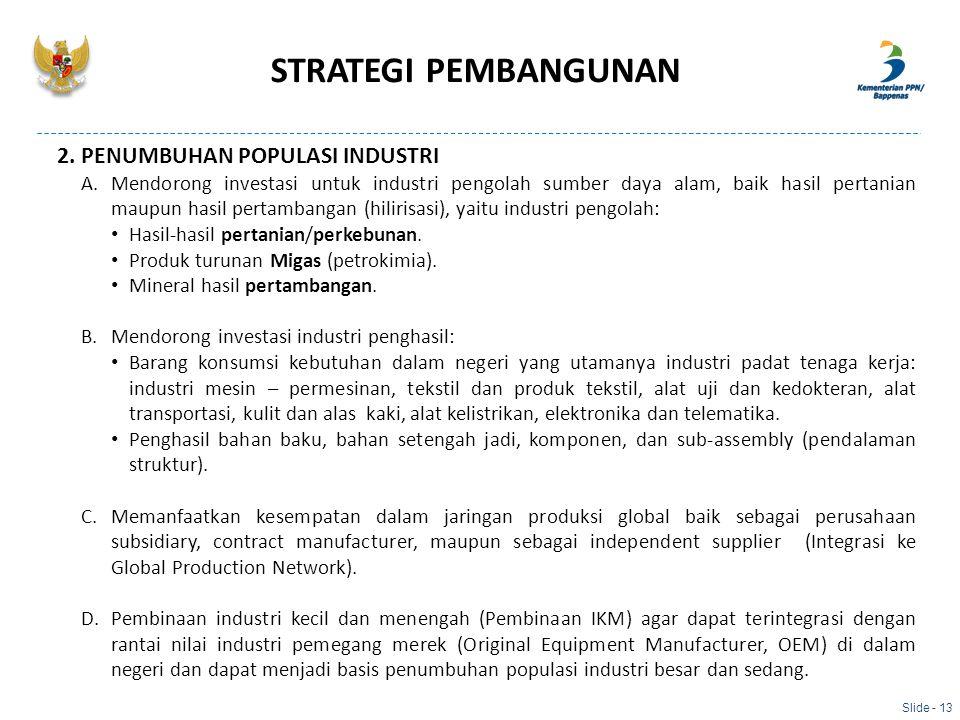 Slide - 13 2. PENUMBUHAN POPULASI INDUSTRI A.Mendorong investasi untuk industri pengolah sumber daya alam, baik hasil pertanian maupun hasil pertamban