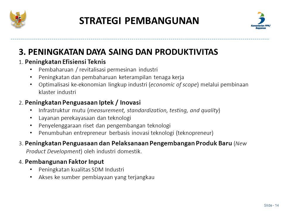 Slide - 14 3. PENINGKATAN DAYA SAING DAN PRODUKTIVITAS 1. Peningkatan Efisiensi Teknis Pembaharuan / revitalisasi permesinan industri Peningkatan dan
