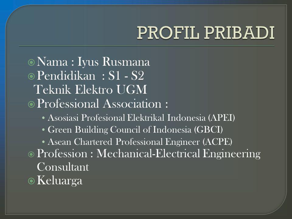  Nama : Iyus Rusmana  Pendidikan : S1 - S2 Teknik Elektro UGM  Professional Association : Asosiasi Profesional Elektrikal Indonesia (APEI) Green Building Council of Indonesia (GBCI) Asean Chartered Professional Engineer (ACPE)  Profession : Mechanical-Electrical Engineering Consultant  Keluarga