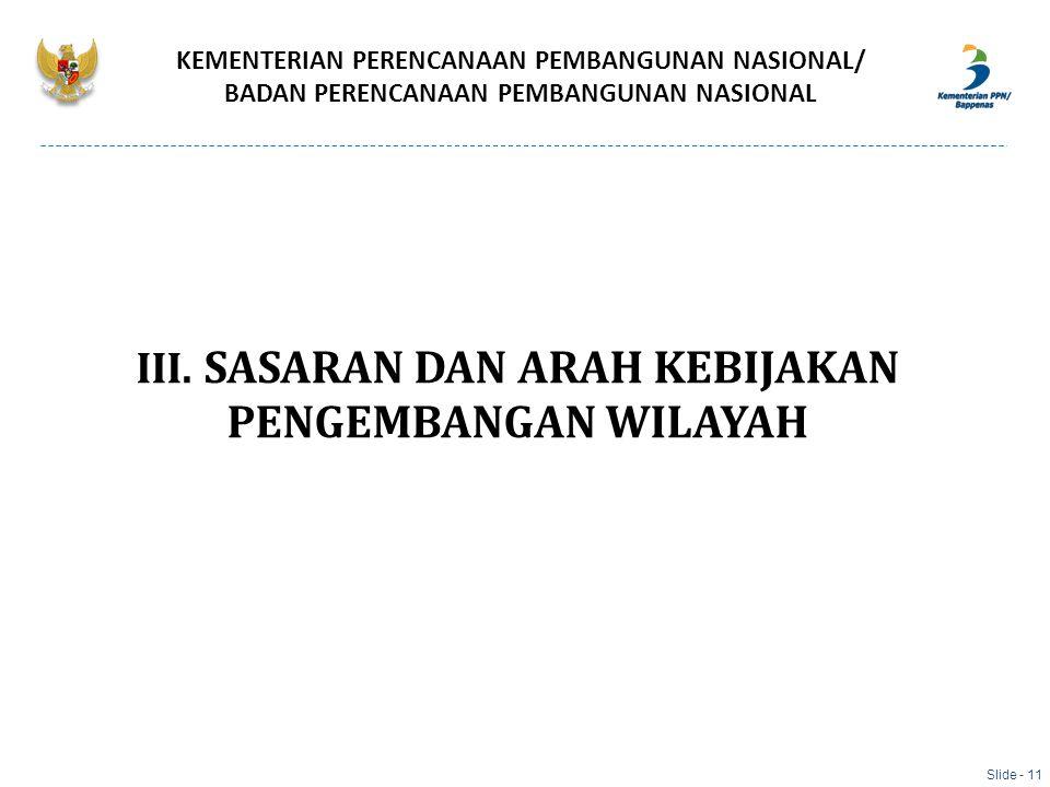 III. SASARAN DAN ARAH KEBIJAKAN PENGEMBANGAN WILAYAH KEMENTERIAN PERENCANAAN PEMBANGUNAN NASIONAL/ BADAN PERENCANAAN PEMBANGUNAN NASIONAL Slide - 11