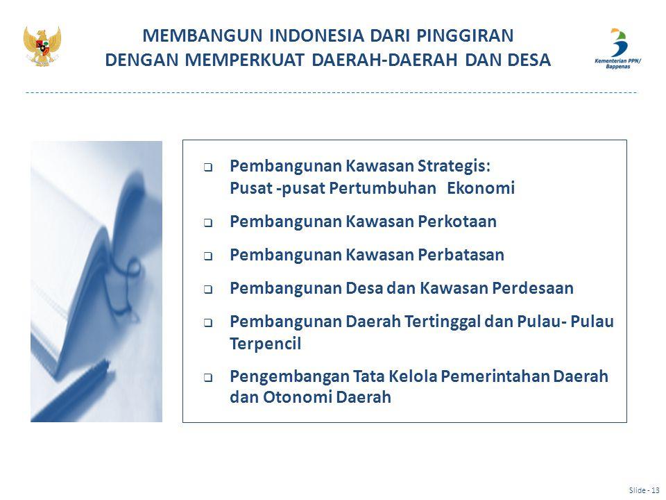MEMBANGUN INDONESIA DARI PINGGIRAN DENGAN MEMPERKUAT DAERAH-DAERAH DAN DESA Slide - 13  Pembangunan Kawasan Strategis: Pusat -pusat Pertumbuhan Ekono
