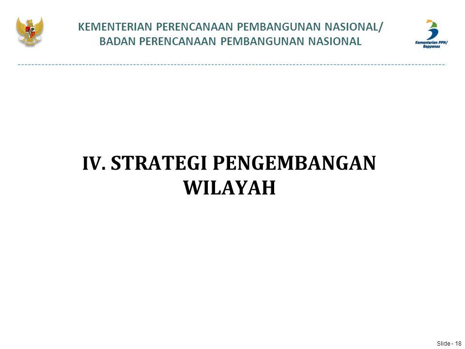 IV. STRATEGI PENGEMBANGAN WILAYAH KEMENTERIAN PERENCANAAN PEMBANGUNAN NASIONAL/ BADAN PERENCANAAN PEMBANGUNAN NASIONAL Slide - 18