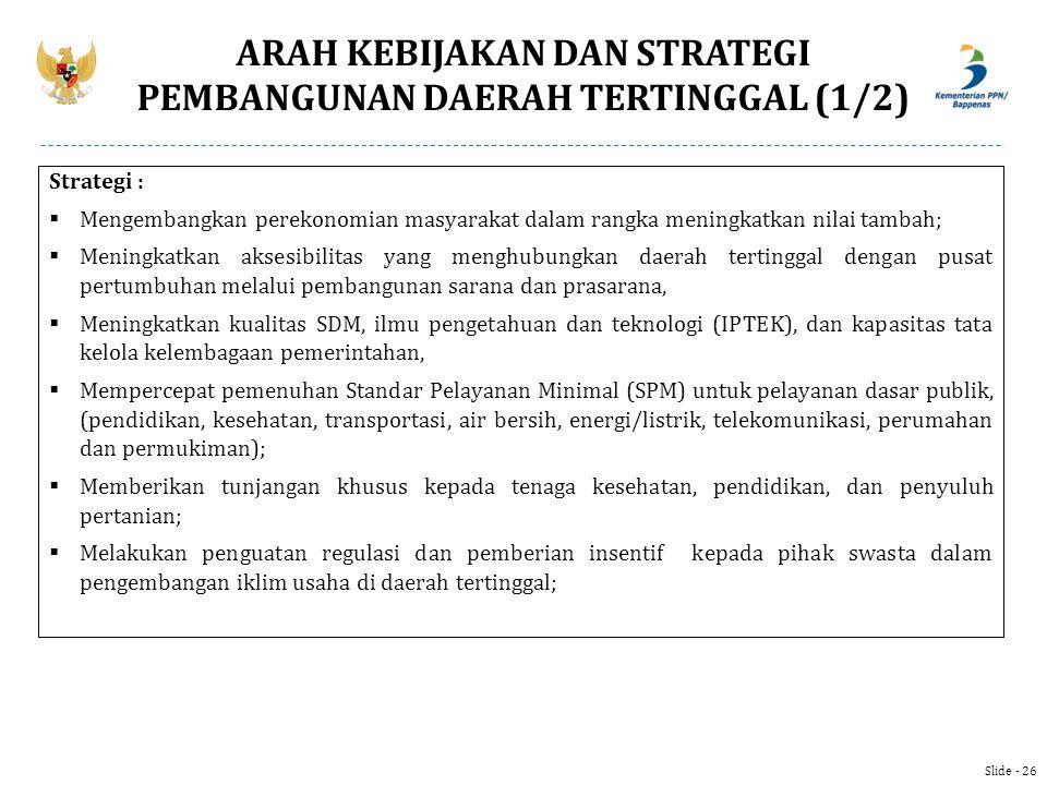 Slide - 26 ARAH KEBIJAKAN DAN STRATEGI PEMBANGUNAN DAERAH TERTINGGAL (1/2) Strategi :  Mengembangkan perekonomian masyarakat dalam rangka meningkatka