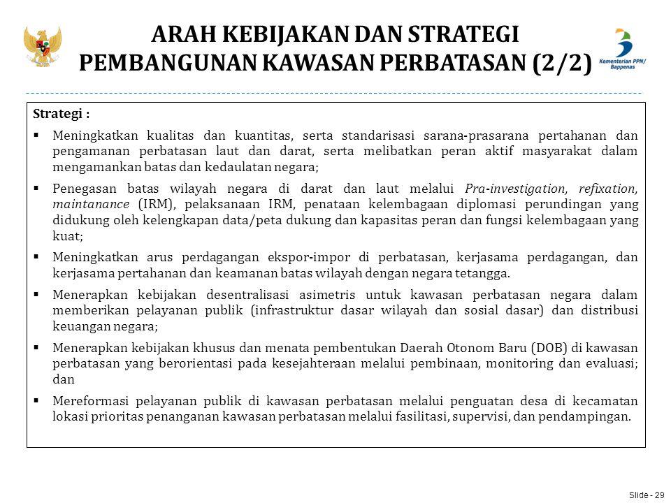 ARAH KEBIJAKAN DAN STRATEGI PEMBANGUNAN KAWASAN PERBATASAN (2/2) Strategi :  Meningkatkan kualitas dan kuantitas, serta standarisasi sarana-prasarana