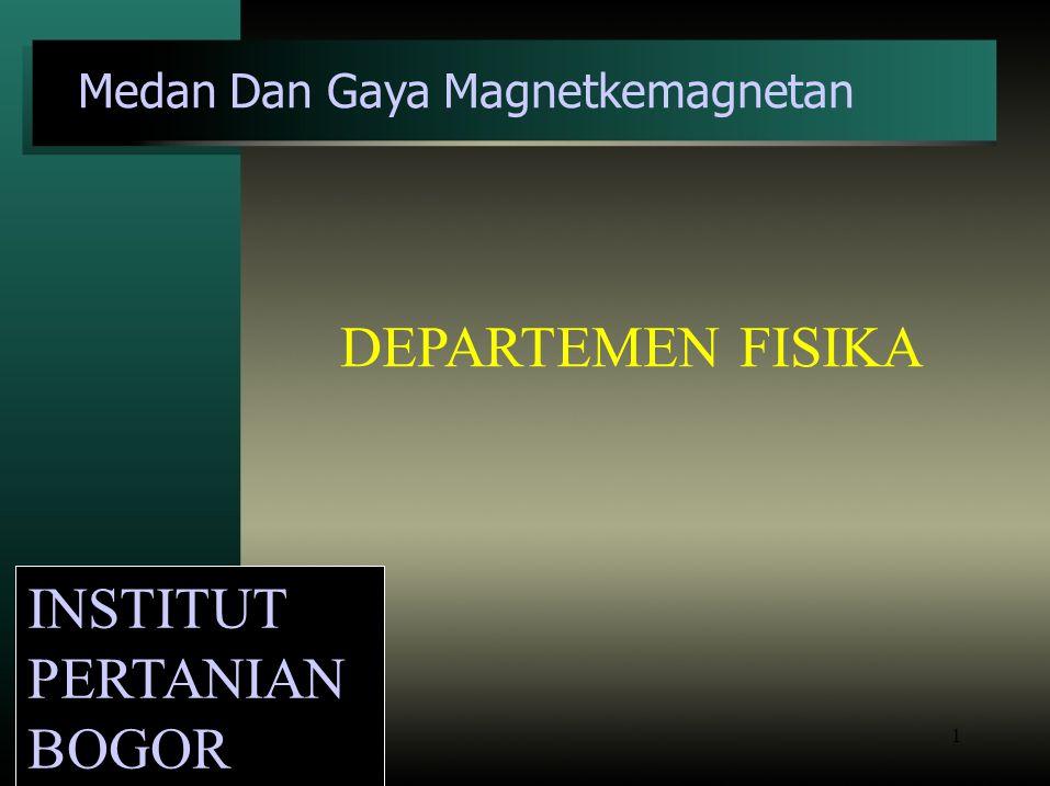1 INSTITUT PERTANIAN BOGOR Medan Dan Gaya Magnetkemagnetan DEPARTEMEN FISIKA