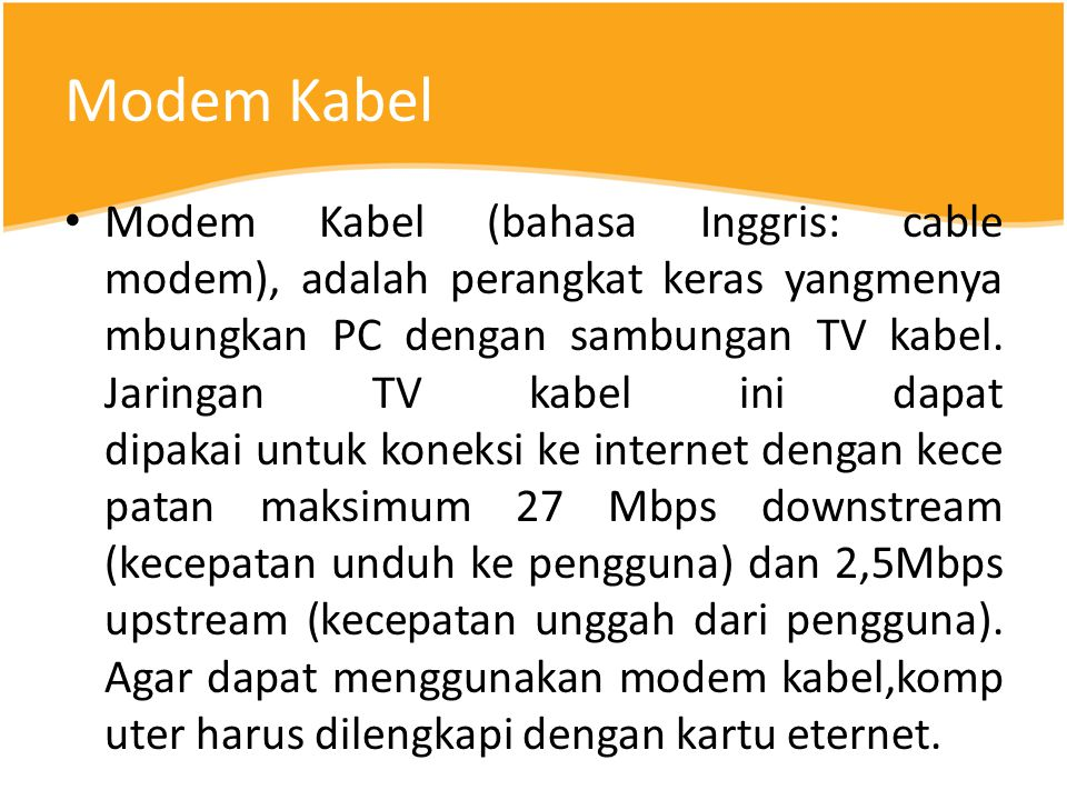 Modem Kabel Modem Kabel (bahasa Inggris: cable modem), adalah perangkat keras yangmenya mbungkan PC dengan sambungan TV kabel.