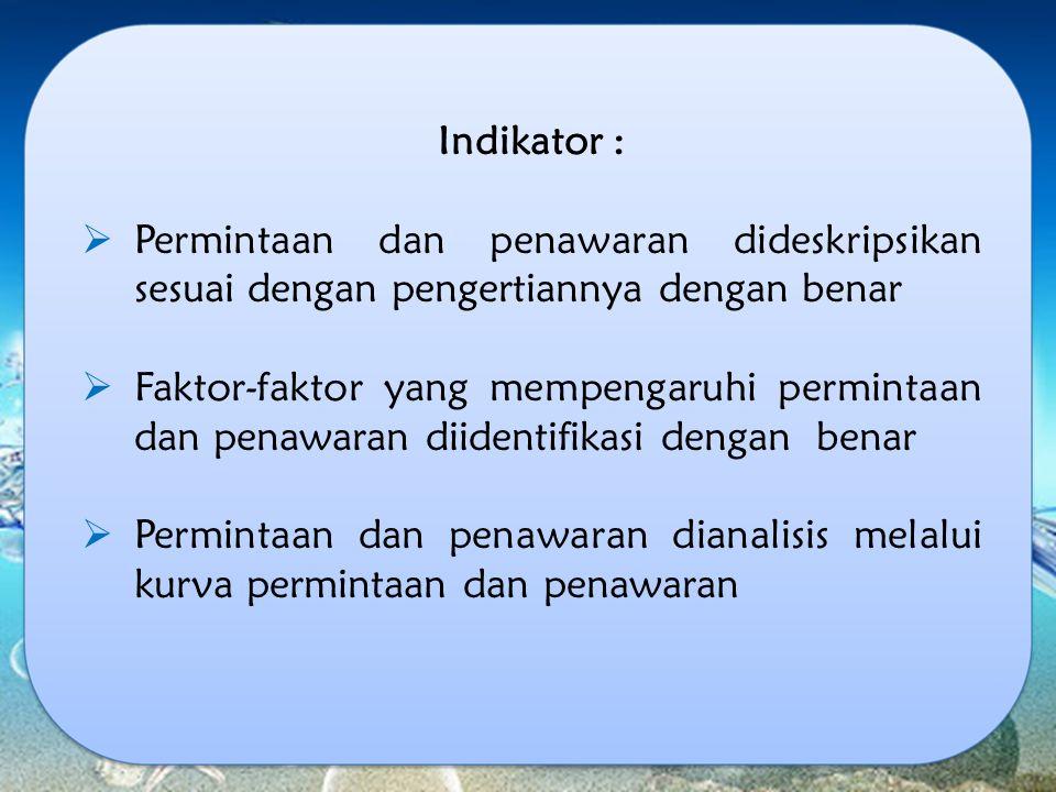 Indikator :  Permintaan dan penawaran dideskripsikan sesuai dengan pengertiannya dengan benar  Faktor-faktor yang mempengaruhi permintaan dan penawa
