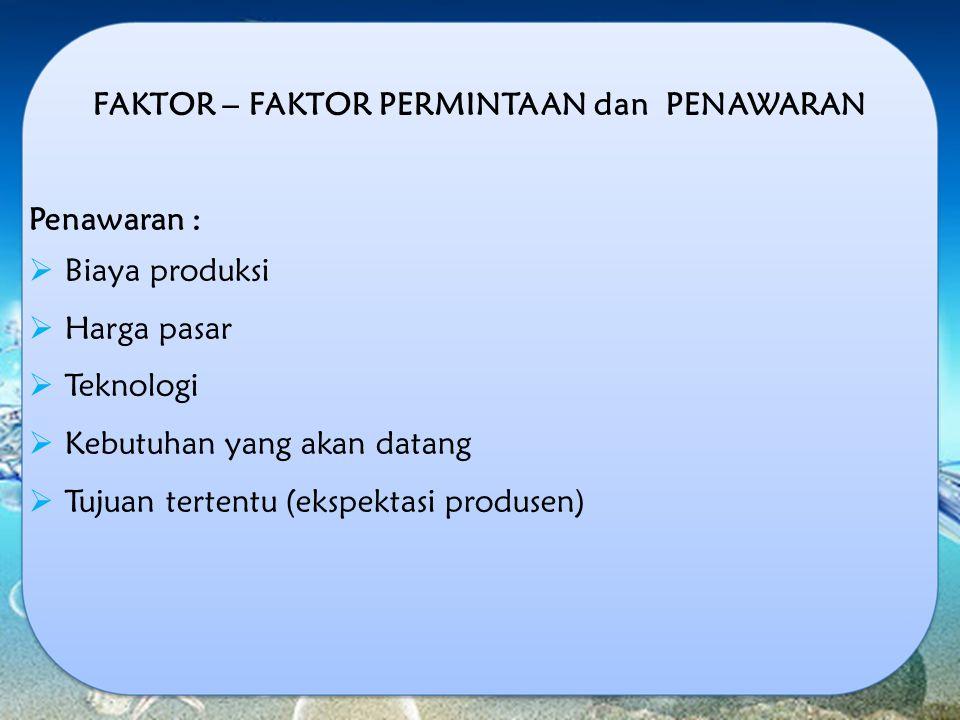 FAKTOR – FAKTOR PERMINTAAN dan PENAWARAN Penawaran :  Biaya produksi  Harga pasar  Teknologi  Kebutuhan yang akan datang  Tujuan tertentu (ekspek