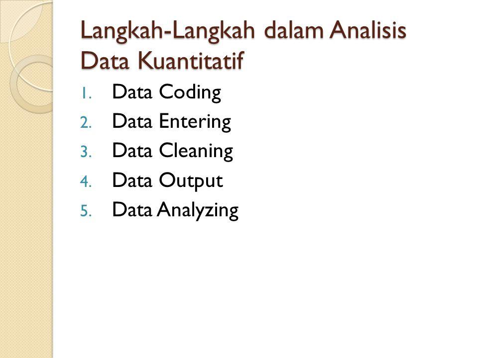 Langkah-Langkah dalam Analisis Data Kuantitatif 1. Data Coding 2. Data Entering 3. Data Cleaning 4. Data Output 5. Data Analyzing