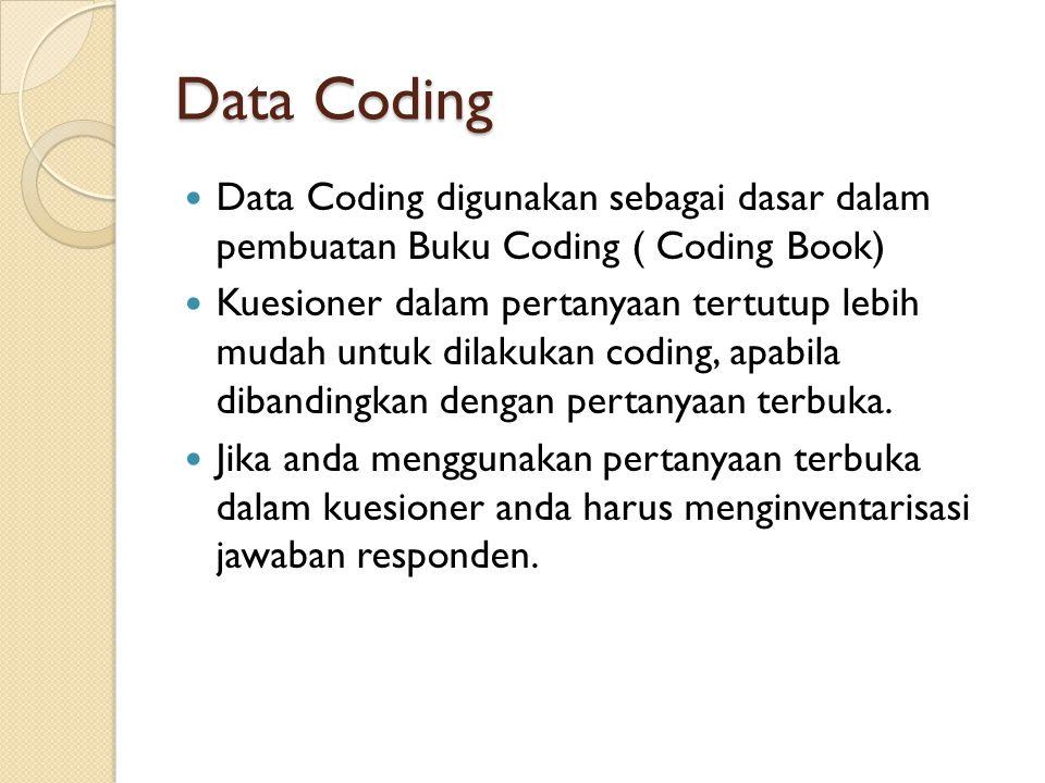Data Coding Data Coding digunakan sebagai dasar dalam pembuatan Buku Coding ( Coding Book) Kuesioner dalam pertanyaan tertutup lebih mudah untuk dilak