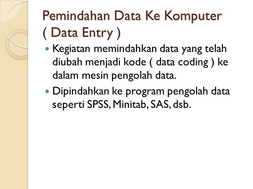 Pemindahan Data Ke Komputer ( Data Entry ) Kegiatan memindahkan data yang telah diubah menjadi kode ( data coding ) ke dalam mesin pengolah data. Dipi