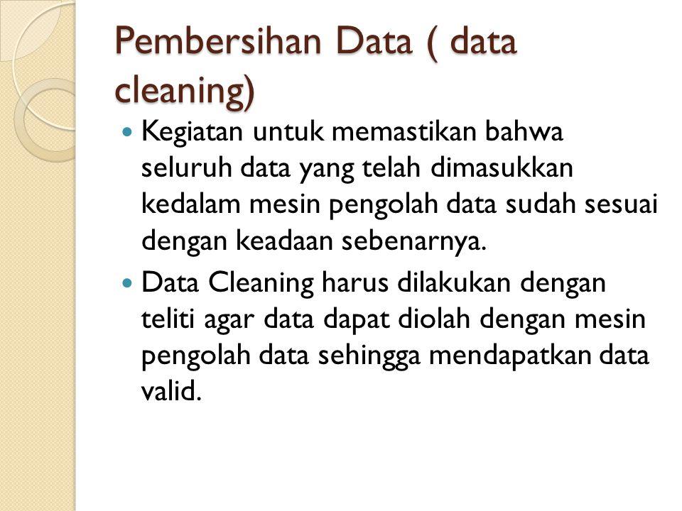 Pembersihan Data ( data cleaning) Kegiatan untuk memastikan bahwa seluruh data yang telah dimasukkan kedalam mesin pengolah data sudah sesuai dengan k