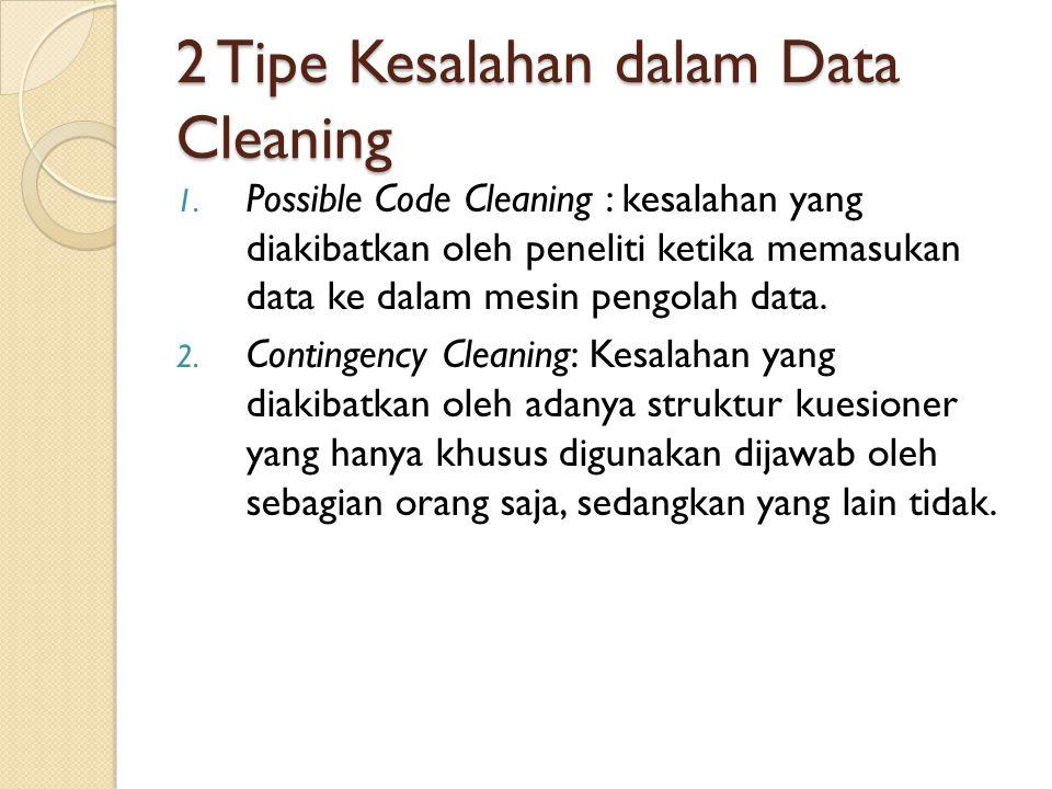 2 Tipe Kesalahan dalam Data Cleaning 1. Possible Code Cleaning : kesalahan yang diakibatkan oleh peneliti ketika memasukan data ke dalam mesin pengola