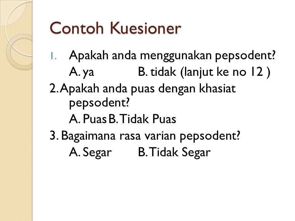 Contoh Kuesioner 1. Apakah anda menggunakan pepsodent? A. ya B. tidak (lanjut ke no 12 ) 2. Apakah anda puas dengan khasiat pepsodent? A. PuasB. Tidak