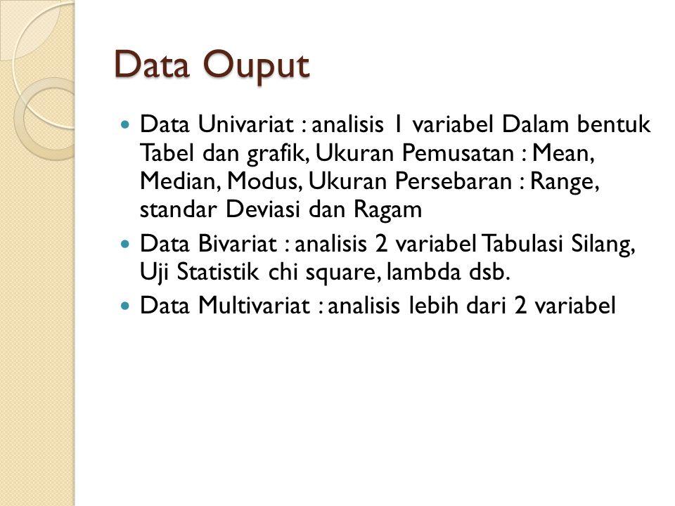 Data Ouput Data Univariat : analisis 1 variabel Dalam bentuk Tabel dan grafik, Ukuran Pemusatan : Mean, Median, Modus, Ukuran Persebaran : Range, stan
