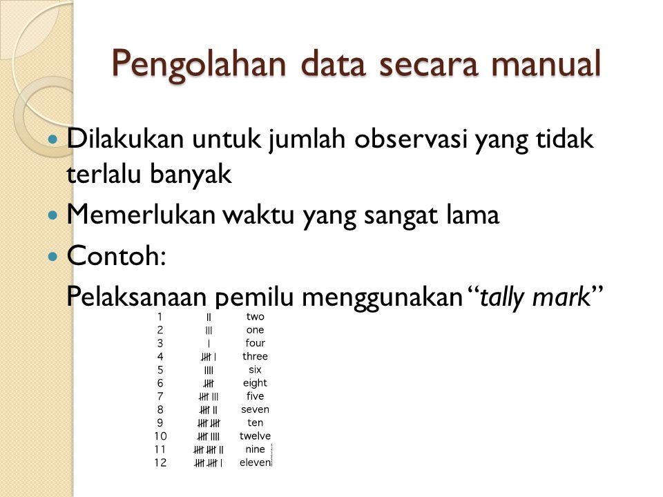 Pengolahan data secara manual Dilakukan untuk jumlah observasi yang tidak terlalu banyak Memerlukan waktu yang sangat lama Contoh: Pelaksanaan pemilu