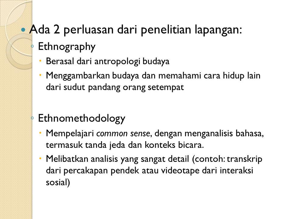 Ada 2 perluasan dari penelitian lapangan: ◦ Ethnography  Berasal dari antropologi budaya  Menggambarkan budaya dan memahami cara hidup lain dari sud