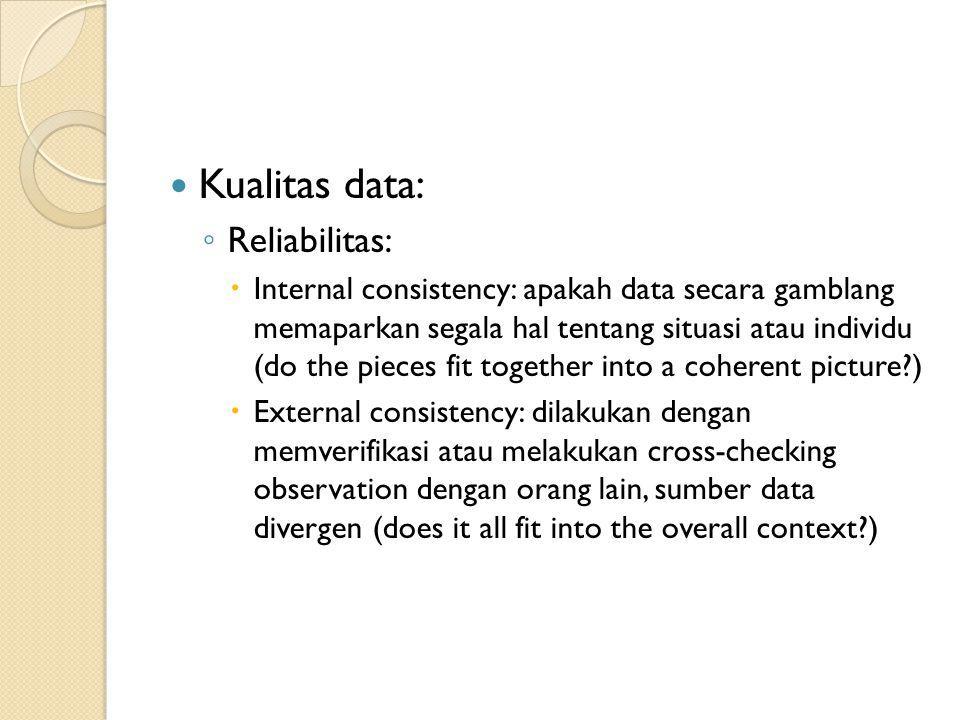 Kualitas data: ◦ Reliabilitas:  Internal consistency: apakah data secara gamblang memaparkan segala hal tentang situasi atau individu (do the pieces
