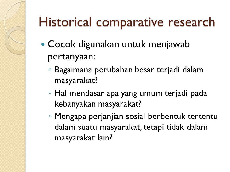Historical comparative research Cocok digunakan untuk menjawab pertanyaan: ◦ Bagaimana perubahan besar terjadi dalam masyarakat? ◦ Hal mendasar apa ya