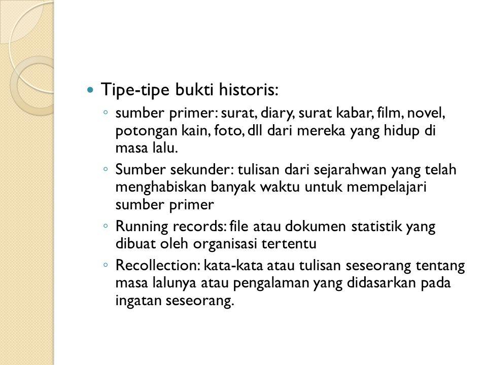 Tipe-tipe bukti historis: ◦ sumber primer: surat, diary, surat kabar, film, novel, potongan kain, foto, dll dari mereka yang hidup di masa lalu. ◦ Sum