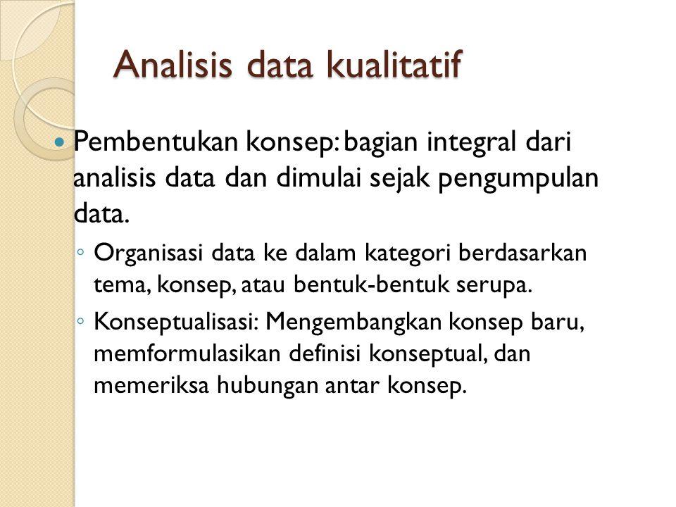 Analisis data kualitatif Pembentukan konsep: bagian integral dari analisis data dan dimulai sejak pengumpulan data. ◦ Organisasi data ke dalam kategor