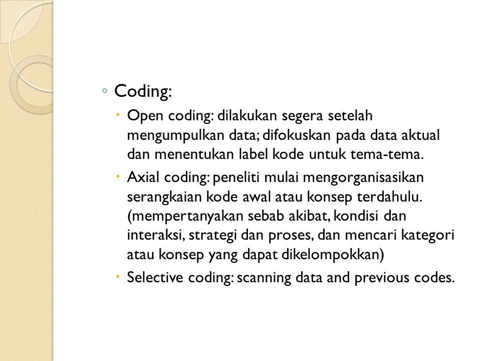 ◦ Coding:  Open coding: dilakukan segera setelah mengumpulkan data; difokuskan pada data aktual dan menentukan label kode untuk tema-tema.  Axial co